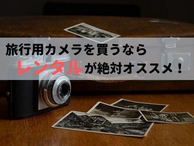 旅行用カメラを買うならレンタルが絶対オススメ!